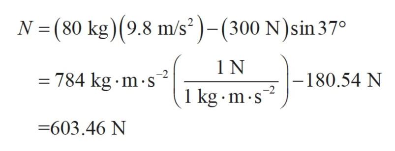 N (80 kg) (9.8 m/s2)-(300 N)sin 37° 1 N = 784 kg m s -180.54 N -2 1 kg m s -603.46 N