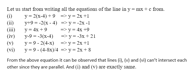 Let us start from writing all the equations of the line in y mx c from (i) (ii) (iii (iv) (v) (vi) y 2(x-4)9=y 2x 1 y+9 -2(x - 4) =>y=-2x -1 у 3 4x + 9 y-9-3(x-4) у %39- 2(4-х) ->у%3D2х+1 y 9-(4-8x)/4 => y 2x 8 =>y 4x +9 =>y= -3x 21 From the above equation it can be observed that lines (i), (v) and (vi) can't intersect each other since they parallel. And (i) and (v) are exactly same. are