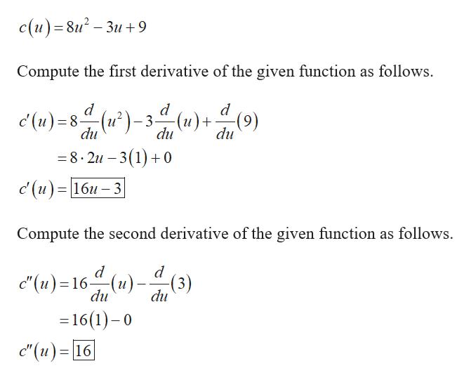 """с (и) - 8u? — Зи + 9 Compute the first derivative of the given function as follows. d (и)+ -(n) du (u)-3 (u)8- du du (6) -8.2u -3(1) 0 с (и) %3D16и — 3 Compute the second derivative of the given function as follows. d """" (и) -16 """" (и) - (3) du du =16(1)-0 c'(u) 16"""