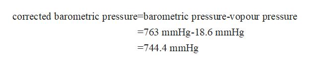 corrected barometric pressure=barometric presssure-vopour pressure 763 mmHg-18.6 mmHg =744.4 mmHg