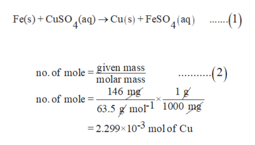 Fe(s)CuSO(aq)->Cu(s) + FeSO2(aq) (1) no. of mole given mass molar mass (2) 1 g 63.5 g mol1 1000 mg 146 mg no. of mole = =2.299x10- mol of Cu