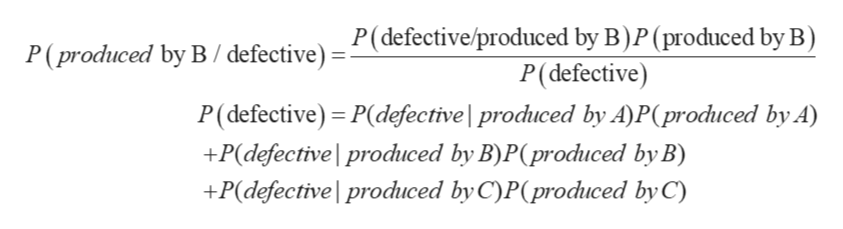 P(defective/produced by B)P (produced by B) '(produced by B/defective) P(defective) P(defective) - P(defective | produced by A)P(produced by A) +P(defective produced by B)P(produced by B) +P(defective produced by C)P(produced by C)