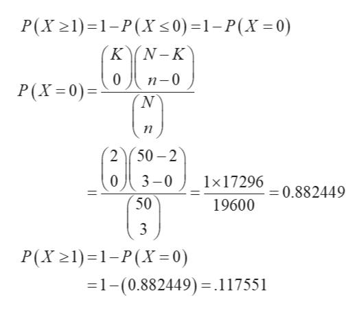 P(X21)1-P(X <0)=1-P(X=0) KN-K 0 п-0 P(X 0) п 50-2 3-0 1x17296 =0.882449 50 19600 P(X 21) 1-P(X= 0) 1-(0.882449).117551