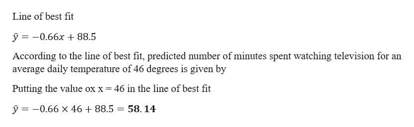 Line of best fit y-0.66x 88.5 According to the line of best fit, predicted number of minutes spent watching television for an average daily temperature of 46 degrees is given by Putting the value ox x= 46 in the line of best fit y = -0.66 x 46 +88.5 = 58.14