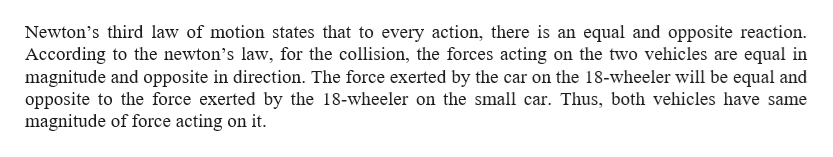 Newton's third law of motion states that to every action, there is an equal and opposite reaction According to the newton's law, for the collision, the forces acting on the two vehicles are equal in magnitude and opposite in direction. The force exerted by the car on the 18-wheeler will be equal and opposite to the force exerted by the 18-wheeler on the small car. Thus, both vehicles have same magnitude of force acting on it.