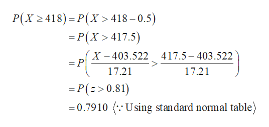 P(X 418) P(X > 418-0.5) =P(X 417.5) X-403.522417.5-403.522 =P 17.21 17.21 -P(>0.81) 0.7910 .Using standard normal table