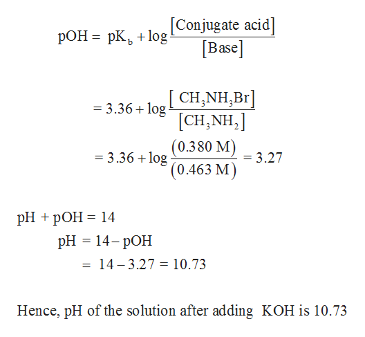 [Conjugate acid] Base РОН - рК, +1оg CH,NH,Br] [CH,NH2 (0.380 M) =3.36+log = 3.36 +log = 3.27 '(0.463 M) PH + pОН 3 14 рH — 14- рОН = 14-3.27 = 10.73 Hence, pH of the solution after adding KOH is 10.73