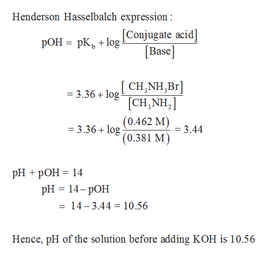 Henderson Hasselbalch expression: [Conjugate acid] Base РОН 3 рК, +1оg [CH,NH,Br [CH,NH2 (0.462 M) ' (0.381 M =3.36 log = 3.36+log = 3.44 PH + pОН %3D 14 pH 3 14-рОН 14-3.44 10.56 Hence, pH of the solution before adding KOH is 10.56