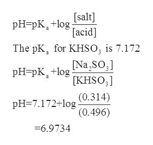 [salt] pH-pK+lg [acid] The pK for KHSO, is 7.172 [Na SO pHpKlog [KHSO (0.314) '(0.496) pH 7.172+log -6.9734