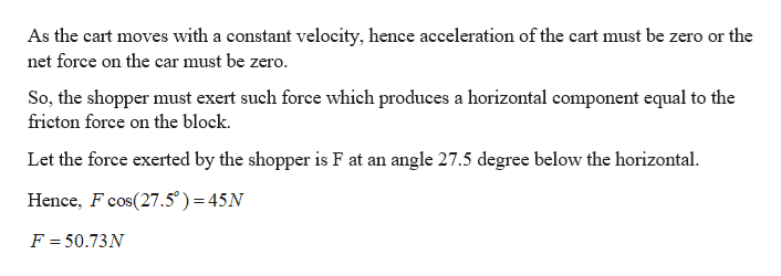 As the cart moves with a constant velocity, hence acceleration of the cart must be zero or the net force on the car must be zero. So, the shopper must exert such force which produces a horizontal component equal to the fricton force on the block. Let the force exerted by the shopper is F at an angle 27.5 degree below the horizontal Hence, F cos(27.5°) 45N = F = 50.73N