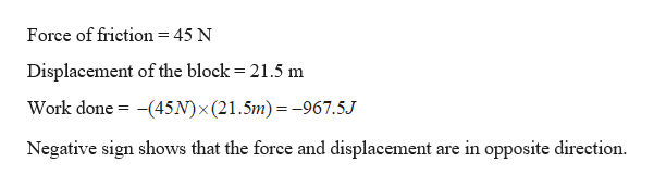 Force of friction = 45 N Displacement of the block 21.5 m (45N) x (21.5m)=-967.5J Work done Negative sign shows that the force and displacement are in opposite direction