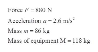 Force F 880 N Acceleration a 2.6 m/s Mass m 86 kg Mass of equipment M = 118 kg