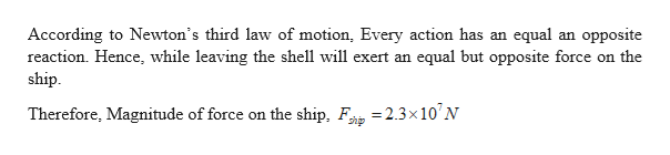 According to Newton's third law of motion, Every action has an equal an opposite reaction. Hence, while leaving the shell will exert an equal but opposite force on the ship Therefore, Magnitude of force on the ship, F2.3x 10 N shp