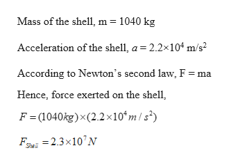 Mass of the shell, m 1040 kg Acceleration of the shell, a 2.2x104 m/s2 According to Newton's second law, F = ma Hence, force exerted on the shell F = (1040kg)x(2.2x10*m /s') F=2.3x10N She