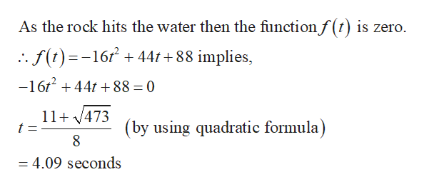 As the rock hits the water then the functionf(t) is zero. .f()-16441 +88 implies, -16t244t88 = 0 11 473 t (by using quadratic formula) 8 = 4.09 seconds