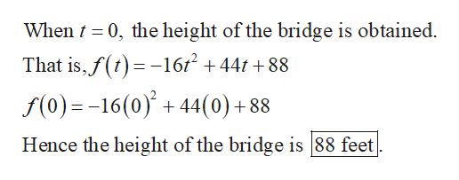 When 0, the height of the bridge is obtained. That is,f( 16/2 +441 +88 f(0)=-16(0)+44(0) + 88 Hence the height of the bridge is 88 feet