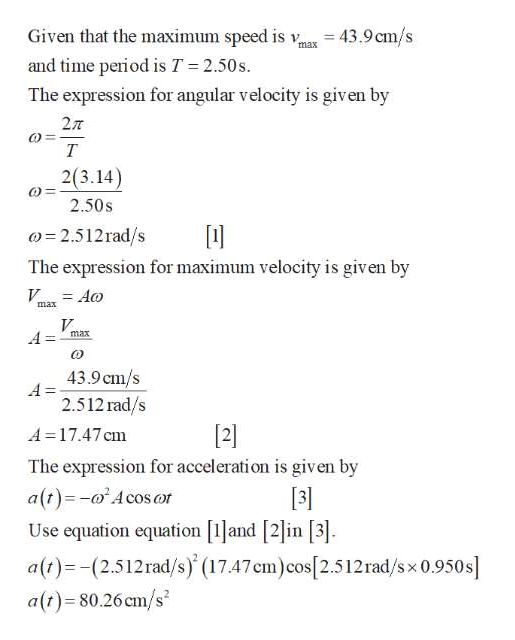 Given that the maximum speed is v 43.9cm/s max and time period is T = 2.50s. The expression for angular velocity is given by 27T т 2(3.14) 2.50s 2.512rad/s The expression for maximum velocity is given by V Ao max V A= max 43.9 cm/s A= 2.512rad/s A=17.47 cm [2] The expression for acceleration is given by a(t)-Acosor Use equation equation [1and [2]in [3]. a(t)(2.512rad/s) (17.47cm)cos[2.512rad/s x 0.950s a(t) 80.26 cm/s