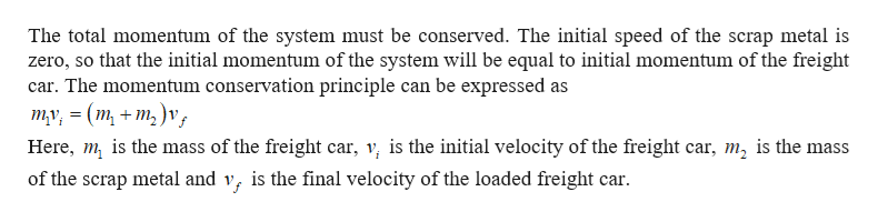The total momentum of the system must be conserved. The initial speed of the scrap metal is zero, so that the initial momentum of the system will be equal to initial momentum of the freight car. The momentum conservation principle can be expressed as ту, 3 (m, + m,)v, Here, m is the mass of the freight car, v is the initial velocity of the freight car, m2 is the mass is the final velocity of the loaded freight car of the scrap metal and