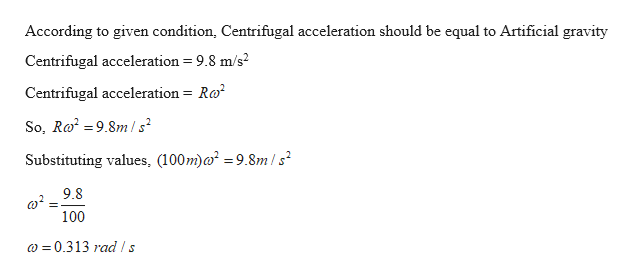 According to given condition, Centrifugal acceleration should be equal to Artificial gravity 9.8 m/s Centrifugal acceleration Centrifugal acceleration= Ra So, Ro2 =9.8m/s Substituting values, (100m)a2 = 9.8m/s2 9.8 100 0.313 rad ls
