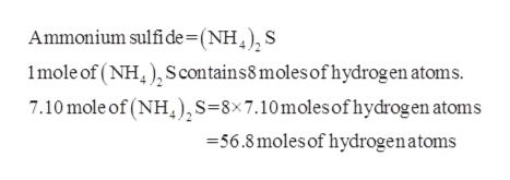 Ammonium sulfi de=(NH,), S 1mole of (NH Scontains8 moles of hydrogen atoms. 7.10 mole of (NH),S=8x7.10 moles of hydrogen atoms -56.8 moles of hydrogenatoms