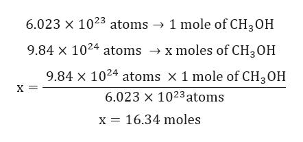6.023 x 1023 atoms -> 1 mole of CH3OH 9.84 x 1024 atoms -» x moles of CH3OH 9.84 X 1024 atoms X 1 mole of CH3OH х — 6.023 x 1023atoms x 16.34 moles