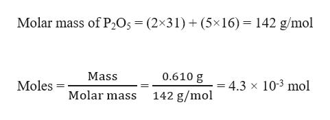 Molar mass of P2O5 = (2x31)(5x16) 142 g/mol Mass 0.610 g 4.3 x 103 mol Moles Molar mass 142 g/mol