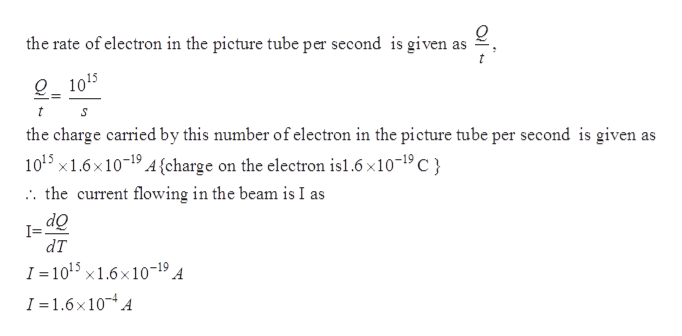 the rate of electron in the picture tube per second is given as 1015 t the charge carried by this number of electron in the picture tube per second is given as 1015 x1.6x1019 4{charge on the electron is1.6 x1019 C . the current flowing in the beam is I as OP dT I = 1015 x1.6x10-19 A I = 1.6x10 A