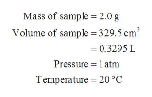 Mass of sample = 2.0 g Volume of sample 329.5 cm* =0.3295 L Pressure 1 atm Temperature 20 °C