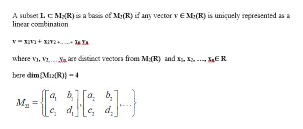A subset L C M2(R) is a basis of M2(R) if any vector v E M2(R) is uniquely represented as linear combination a where vi, Vi,. are distinct vectors from M2(R) and xi, x, ..., XE R www. here dim(Mz2(R)} = 4 а, b М, с, d, ab