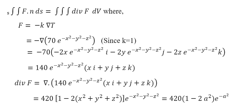 "JSF.n ds S SIf div F dV where, S F = -k VT = -v(70 e *-y2-22) (Since k1) -70(-2x e2-y2-z2 i - 2y ex2-y2-z2j - 2z e *2-y2-z2k) = 140 e*-y--z(x i + yj+ z k) div F V. (140 e*2-y2-z""(x i + yj + z k)) = 420 [1 - 2(x2 y2 z2)]e*2-y2--22 = 420(1 -2 a2)e a2"