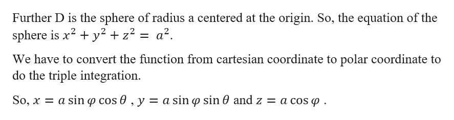 Further D is the sphere of radius a centered at the origin. So, the equation of the sphere is x2 y2 +z2 = a2. We have to convert the function from cartesian coordinate to polar coordinate to do the triple integration So, x a sinp cos 0 , y = a sin p sin 0 and z = a cos p