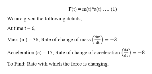 F(t)m(t)*a(t).... (1) = We are given the following details, At time t 6, dm Mass (m) 36; Rate of change of mass dt da Acceleration (a) = 15; Rate of change of acceleration dt -8 To Find: Rate with which the force is changing