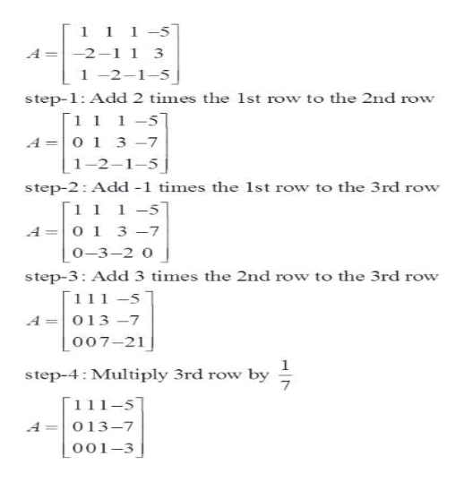 [ 1 1 1-5 A =-2-1 i 3 1 -2-1-5 step-1: Add 2 times the 1st row to the 2nd row [1 1 1-5 A O 1 3 -7 1-2-1-5 step-2: Add -1 times the 1st row to the 3rd row [1 1 1-5 A=0 1 3 -7 o-3-2 o step-3: Add 3 times the 2nd row to the 3rd row [1 1 1 -5 A=013 -7 o07-21 1 step-4 Multiply 3rd row by 7 [1 11-51 013-7 A 001-3