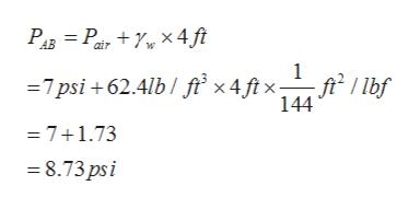 Рав 3 Ра, + 7, X4 ft 1 =7psi +62.4lb / f x4 ftx- -— * ft / lbf 144 =7+1.73 8.73psi