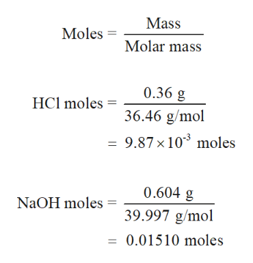 Mass Moles Molar mass 0.36 g HCl moles 36.46 g/mol = 9.87 x 10 moles 0.604 g NaOH moles 39.997 g/mol 0.01510 moles