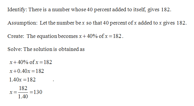 Identify: There is a number whose 40 percent added to itself, gives 182 Assumption: Let the number bex so that 40 percent of x added to x gives 182 Create: The equation becomes x+40% ofx= 182 Solve: The solution is obtained as x+ 40% ofx= 182 x+0.40x 182 1.40x 182 182 130 1.40