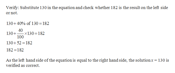 Verify: Substitute 130 in the equation and check whether 182 is the result on the left side or not 130+40% of 130 182 40 -x130 182 100 130+ 130+52 182 182 182 As the left hand side of the equation is equal to the right hand side, the solutionx= 130 is verified as correct