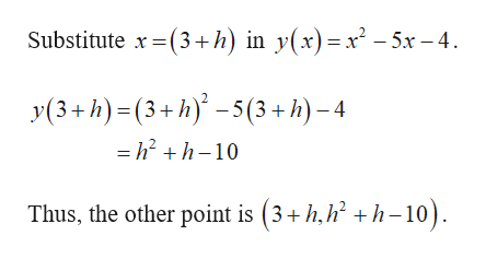 Substitute x(3+h) in y(x)=x-5x-4 y(3+h)(3+h)-5(3+h)-4 - h2 +h-10 Thus, the other point is (3+h,h h-10)