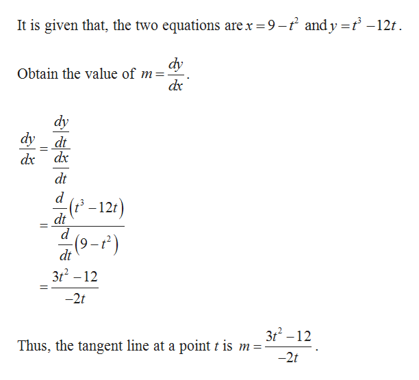 It is given that, the two equations are x 9-2 andy = t -12t dy Obtain the value of m dx dy dy dt dx dx dt d (2-12t) dt d (9-r) dt 3t2 -12 -2t 3t2-12 Thus, the tangent line at a point t is m = -2t