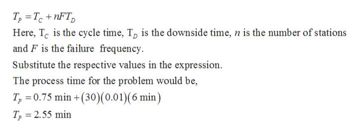 T, TcnFT Here, Tc is the cycle time, To is the downside time, n is the number of stations and F is the failure frequency Substitute the respective values in the expression The process time for the problem would be, T 0.75 min +(30) (0.01)(6 min) T2 2.55 min