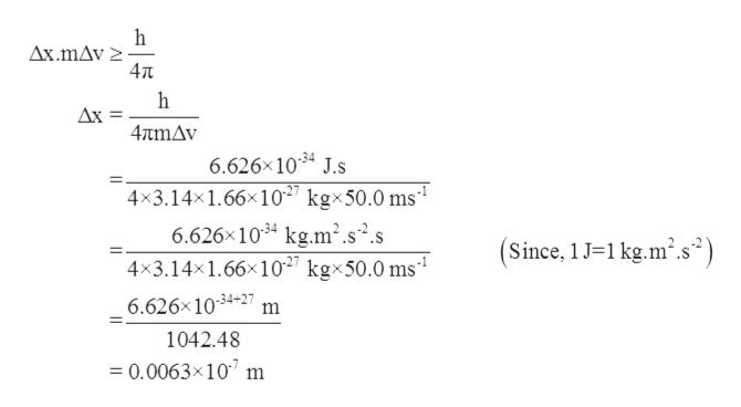 h Ax.mAv 4Tt Ax = 4πην 6.626x1034 J.S 4x3.14x1.66x102 kgx50.0 ms1 6.626x1034 kg.m2.s2.s 4x3.14x1.66x102 kgx50.0 ms1 Since, 1 J1kg.m2.s2 6.626x 1034-27 m 1042.48 = 0.0063x107 m