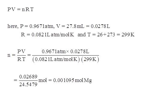 PV nRT here, P 0.967 1atm, V = 27.8 mL = 0.0278 L R 0.0821Latm/mol K and T = 26+273 = 299K PV 0.9671atmx 0.0278L (0.0821Latm/mol K) (299K) RT 0.02689 -mol 0.001095 mol Mg 24.5479