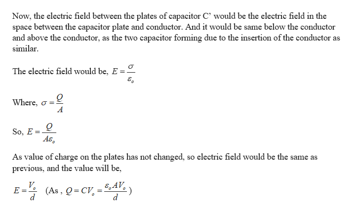 Now, the electric field between the plates of capacitor C' would be the electric field in the space between the capacitor plate and conductor. And it would be same below the conductor and above the conductor, as the two capacitor forming due to the insertion of the conductor as similar The electric field would be, E = Where, o So, E = A& As value of charge on the plates has not changed, so electric field would be the same as previous, and the value will be, V E = E AV (As, Q CV d