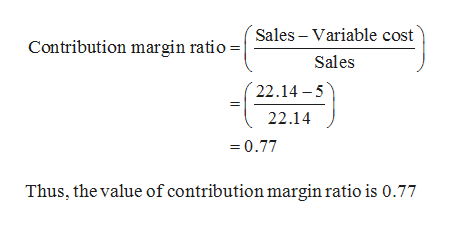 Sales Variable cost Contribution margin ratio Sales 22.14 5 22.14 0.77 Thus, the value of contribution margin ratio is 0.77