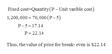 Fixed cost Quantity(P- Unit varible cost) 1,200,000 70,000 (P-5) P-5 17.14 P 22.14 Thus, the value of price for break- even is $22.14