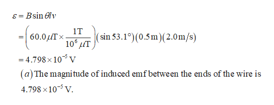 = Bsin elv 8 1T (sin 53.1°)(0.5m)(2.0m/s) 60.0 106 T X -4.798 x 105 v (a)The magnitude of induced emfbetween the ends of the wire is 4.798 x 10 V