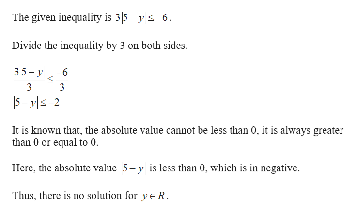 The given inequality is 35 y-6 Divide the inequality by 3 on both sides. 35- yl -6 3 5- yl-2 It is known that, the absolute value cannot be less than 0, it is always greater than 0 or equal to 0 Here, the absolute value 5- y is less than 0, which is in negative Thus, there is no solution for yeR