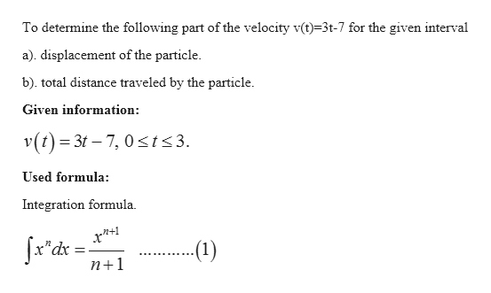 To determine the following part of the velocity v(t)-3t-7 for the given interval a). displacement of the particle b). total distance traveled by the particle Given information v(t) 3t 7, 0 t<3. Used formula: Integration formula (1) n+1