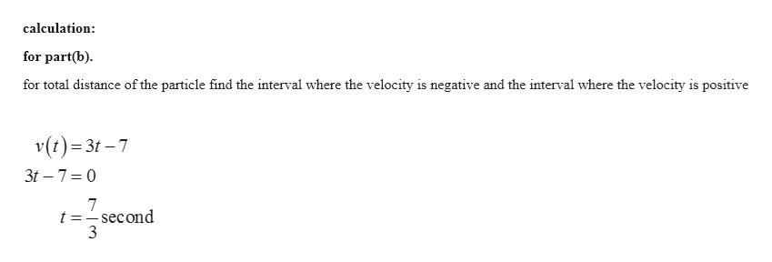 calculation for part(b) for total distance of the particle find the interval where the velocity is negative and the interval where the velocity is positive v(t) 3t7 3t 7 0 7 t =-second 3