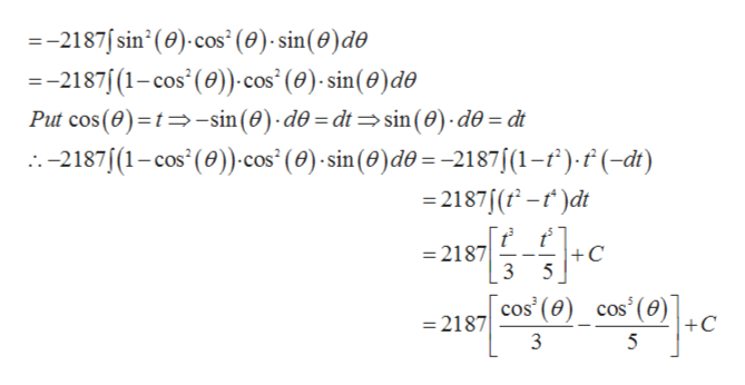 =-2187sin' (0) cos (0)- sin(0)de --2187 (1-cos (0)) cos (0)-sin(0) de Put cos(e) t-sin(0) d0 = dt sin (0) d0= dt -2187 (1-cos' (0))cos' (e) sin (0)do= -2187/(1-f).f (-dt) -2187 (-)dt =2187 3 +C 5 cos' (0) cos (e) +C 2187 5
